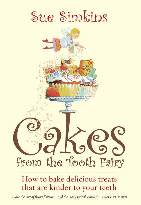 Cakes From the Tooth Fairy: How to bake delicious treats that are kinder to your teeth EB9781848034983
