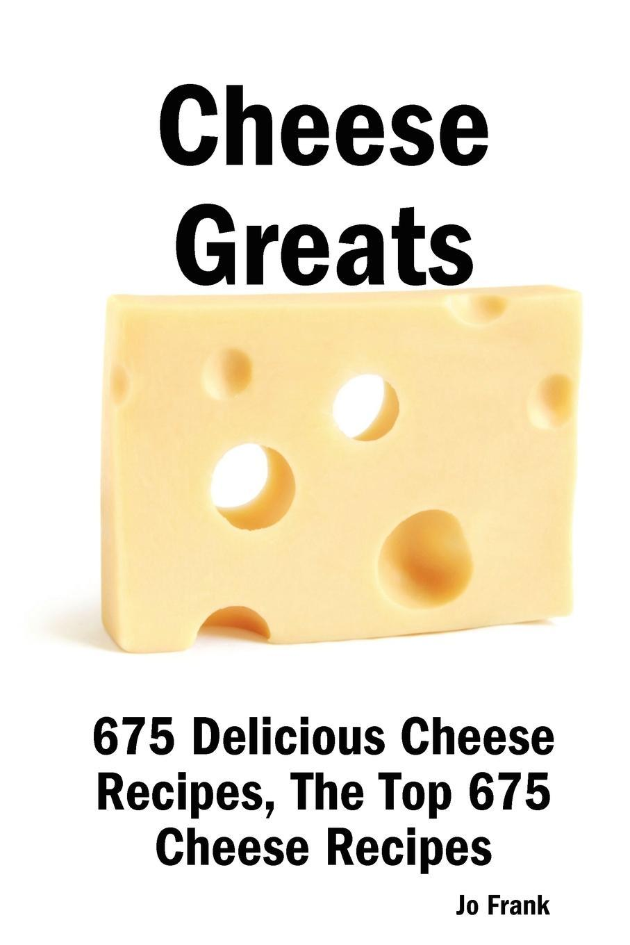 Cheese Greats: 675 Delicious Cheese Recipes - From Almond Cheese Horseshoe to Zucchini Cake with Cream Cheese Frosting