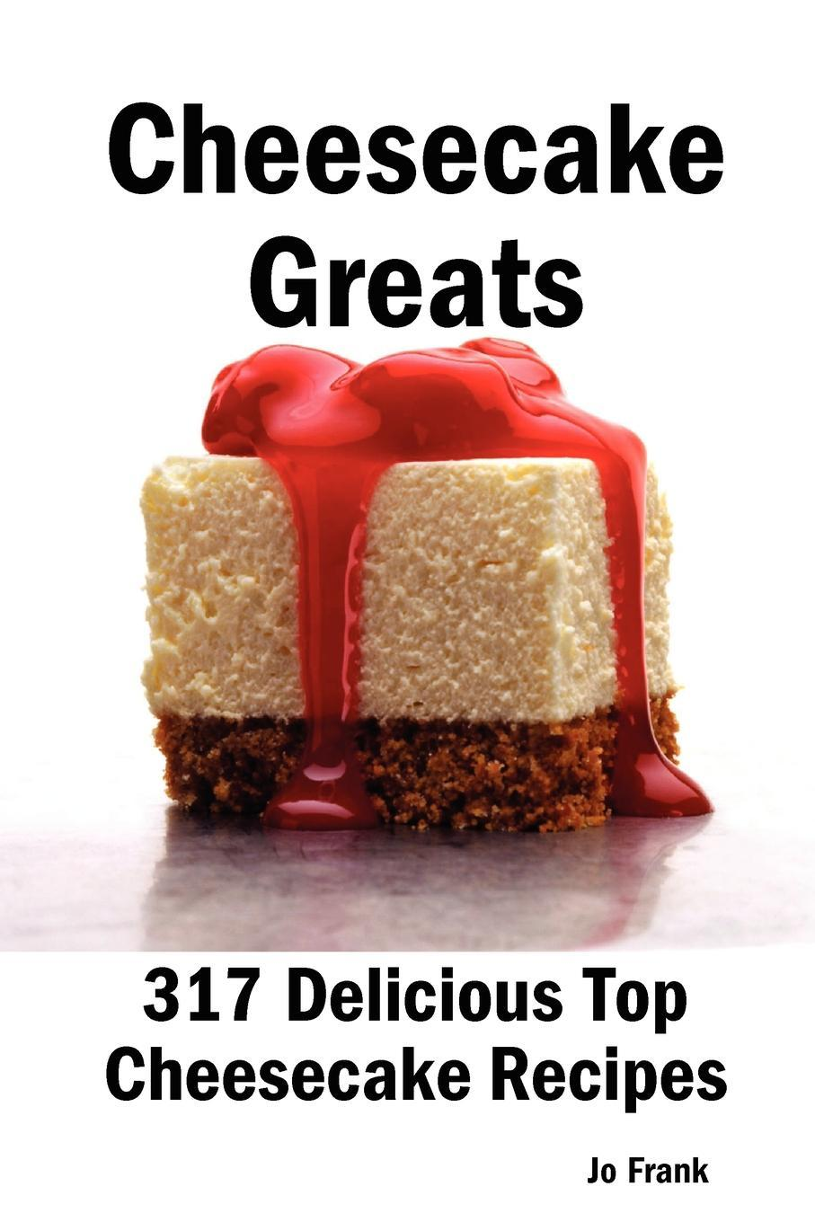 Cheesecake Greats: 317 Delicious Top Cheesecake Recipes - From Amaretto and Ghirardelli Chocolate Chip Cheesecake to Yoghurt Cheesecake