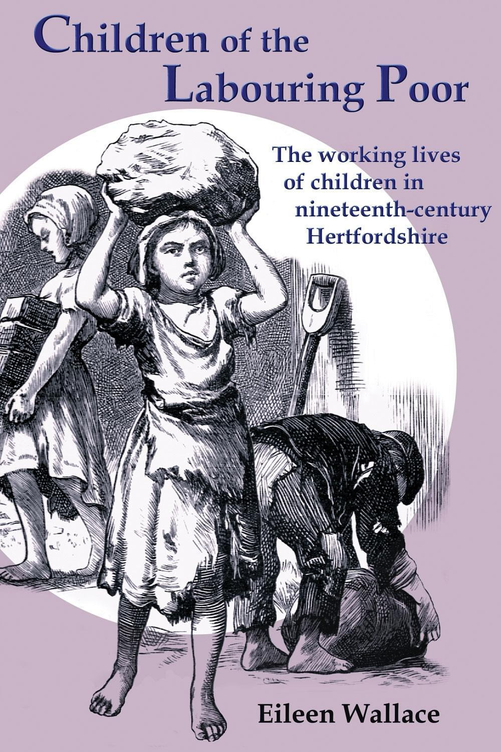 Children of the Labouring Poor: The Working Lives of Children in Nineteenth-Century Hertfordshire EB9781907396083
