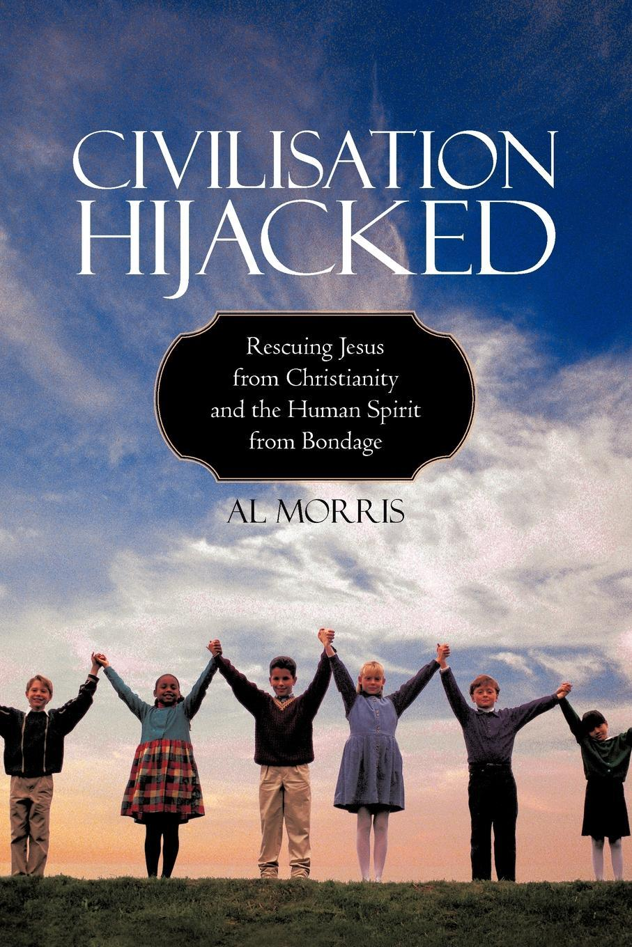 Civilisation Hijacked: Rescuing Jesus from Christianity and the human spirit From Bondage EB9781440182419
