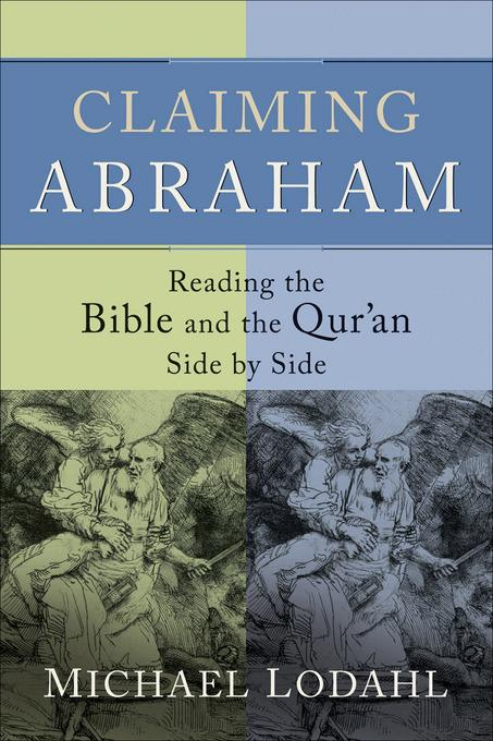 Claiming Abraham: Reading the Bible and the Qur'an Side by Side EB9781441212573