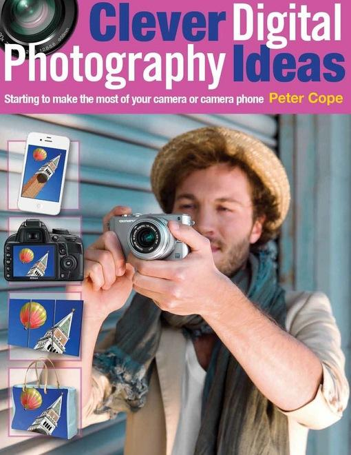 Clever Digital Photography Ideas: Starting to make the most of your camera or camera phone EB9781446358795