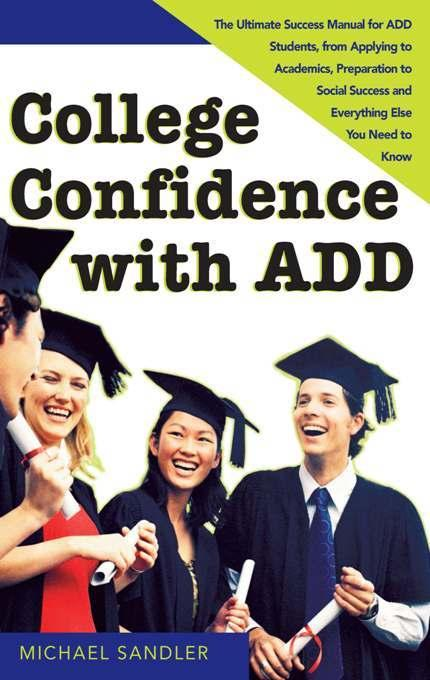 College Confidence with ADD: The Ultimate Success Manual for ADD Students, from Applying to Academics, Preparation to Social Success and Everything El