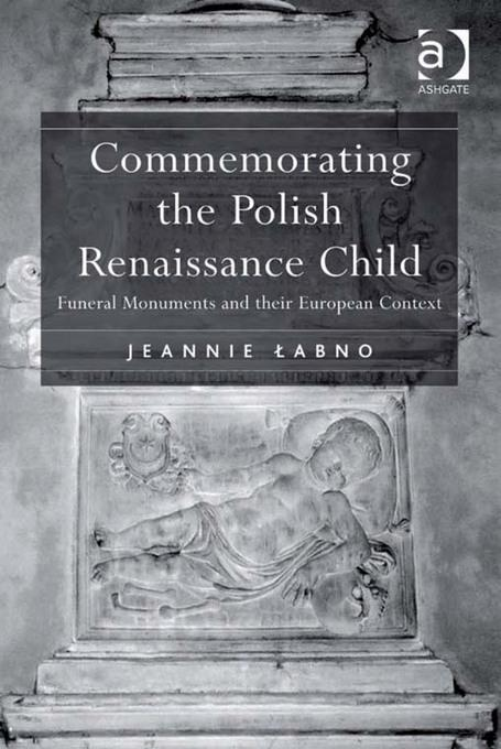 Commemorating the Polish Renaissance Child: Funeral Monuments and their European Context EB9781409426721