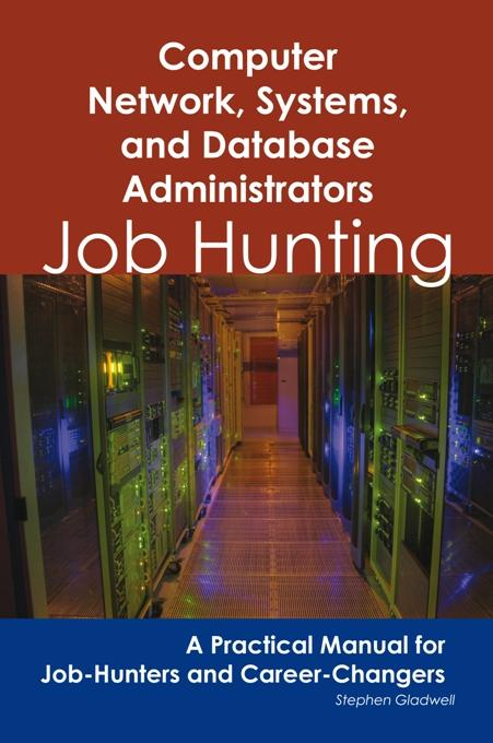 Computer Network, Systems, and Database Administrators: Job Hunting - A Practical Manual for Job-Hunters and Career Changers EB9781743043677
