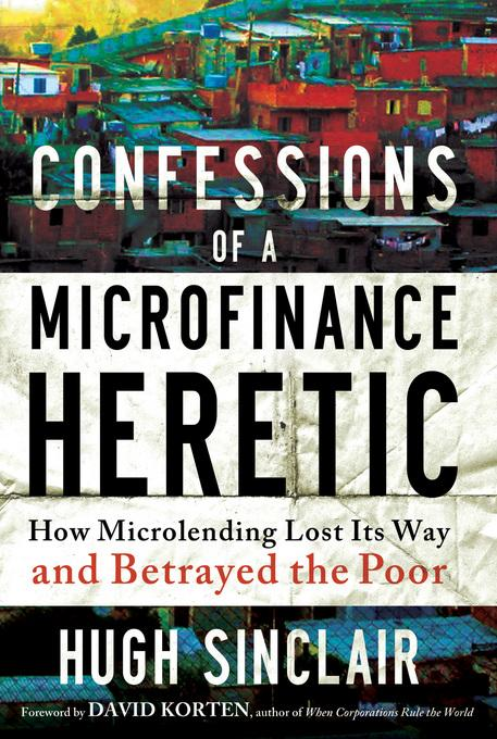 Confessions of a Microfinance Heretic: How Microlending Lost Its Way and Betrayed the Poor EB9781609945206