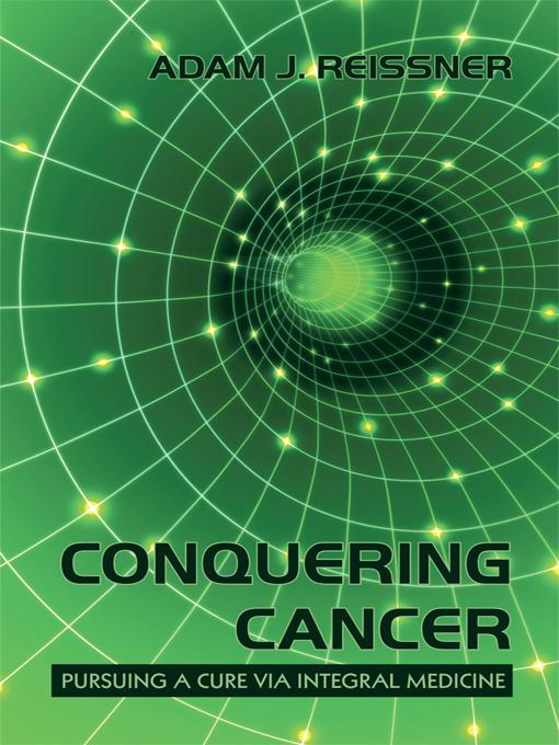 Conquering Cancer: Pursuing a Cure Via Integral Medicine EB9781450224574