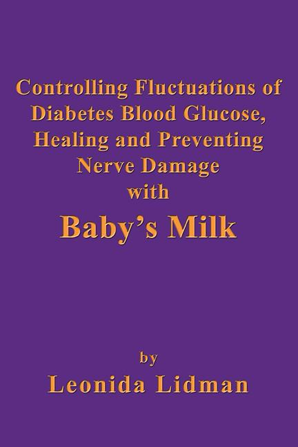 Controlling Fluctuations of Diabetes Blood Glucose, Healing and Preventing Nerve Damage with Baby's Milk EB9781926585642