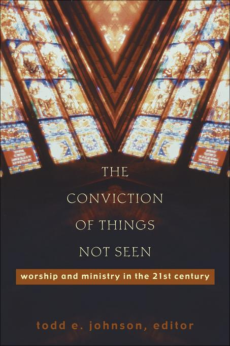 Conviction of Things Not Seen, The: Worship and Ministry in the 21st Century EB9781441215185