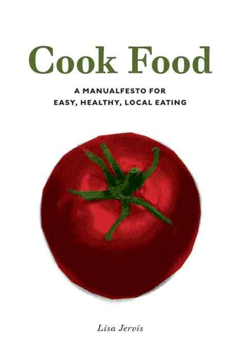Cook Food : A Manualfesto for Easy, Healthy, Local Eating EB9781604862010