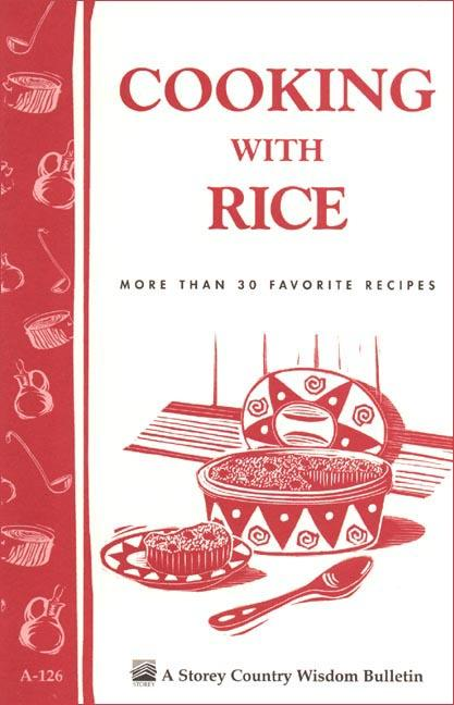 Cooking with Rice: More Than 30 Favorite Recipes / Storey's Country Wisdom Bulletin A-124 EB9781603422710