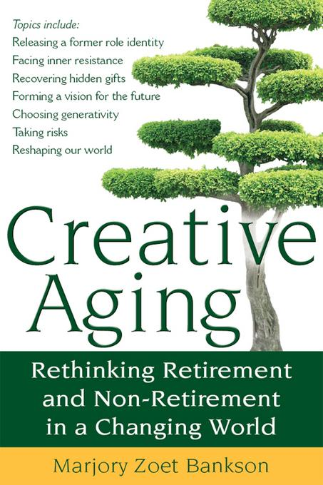 Creative Aging: Rethinking Retirement and Non-Retirement in a Changing World EB9781594733307