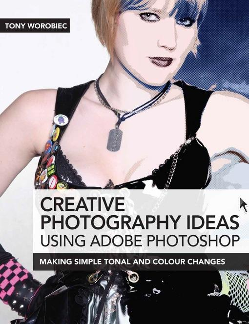 Creative Photography Ideas using Adobe Photoshop: Making Simple Tonal and Colour Changes EB9781446358818