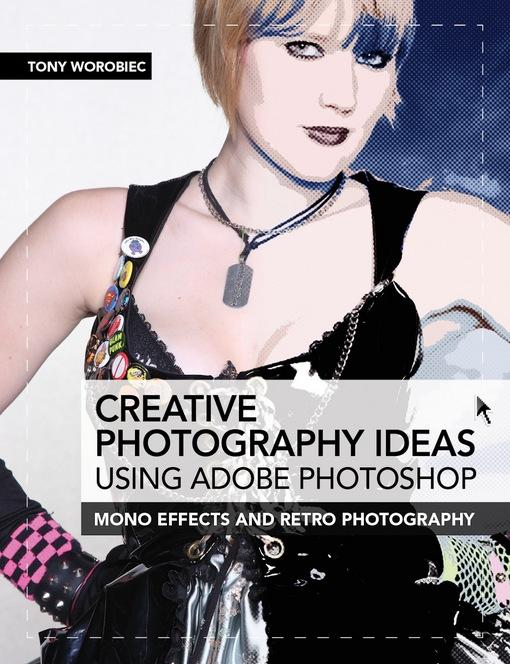 Creative Photography Ideas using Adobe Photoshop: Mono effects and retro photography EB9781446359372