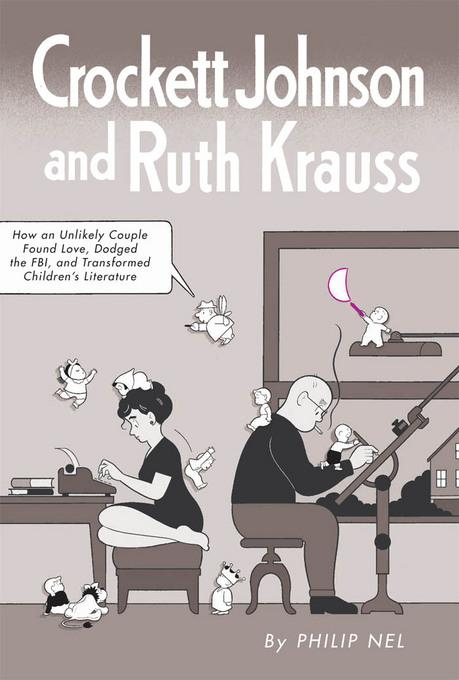Crockett Johnson and Ruth Krauss: How an Unlikely Couple Found Love, Dodged the FBI, and Transformed Children's Literature EB9781617036255