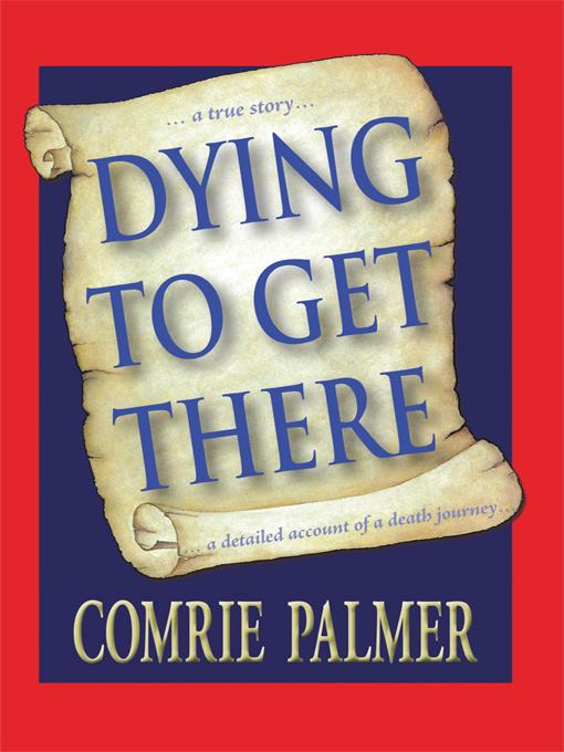 DYING TO GET THERE: . . . a true story . . . . . . a detailed account of a death journey . . . .