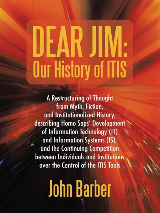 Dear Jim: Our History of ITIS: A Restructuring of Thought from Myth, Fiction, and Institutionalized History, describing Homo Saps' Development of Info EB9781450286091