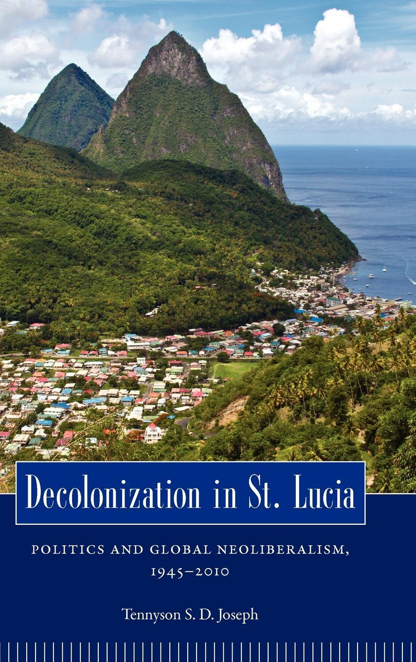 Decolonization in St. Lucia: Politics and Global Neoliberalism, 1945-2010 EB9781617031182