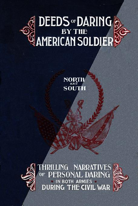 Deeds of Daring by the American Soldier: North and South, Thrilling Narratives of Personal Daring in Both Armies During the Civil War EB9781582181578