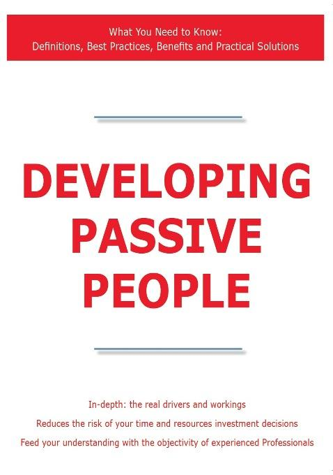 Developing Passive People - What You Need to Know: Definitions, Best Practices, Benefits and Practical Solutions EB9781743331880
