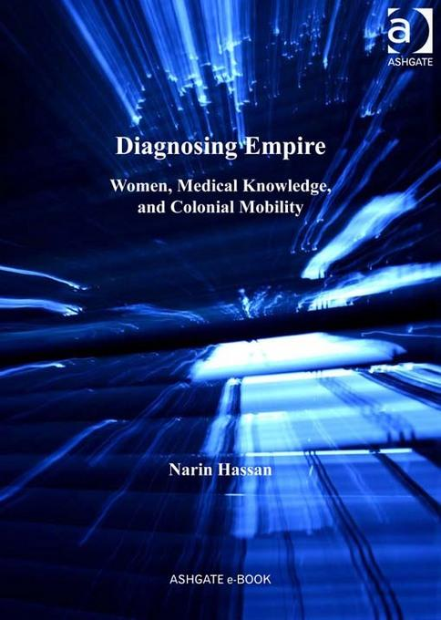 Diagnosing Empire: Women, Medical Knowledge, and Colonial Mobility EB9781409426127