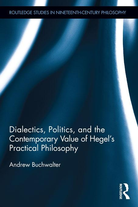 Dialectics, Politics, and the Contemporary Value of Hegel's Practical Philosophy EB9781136624551