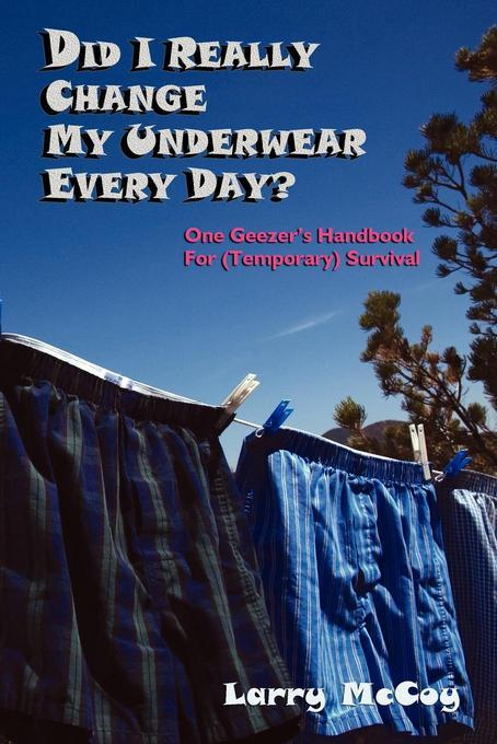 Did I Really Change My Underwear Every Day?: One Geezer's Handbook for (Temporary) Survival EB9781611391077