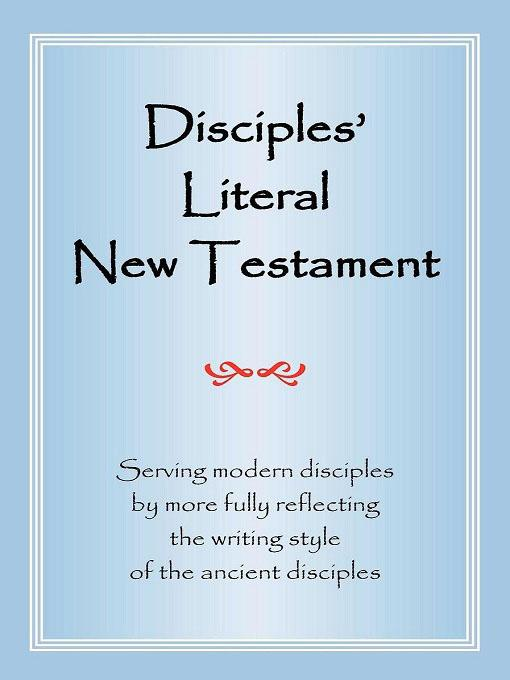 Disciples' Literal New Testament: Serving Modern Disciples By More Fully Reflecting the Writing Style of the Ancient Disciples EB9781937368012