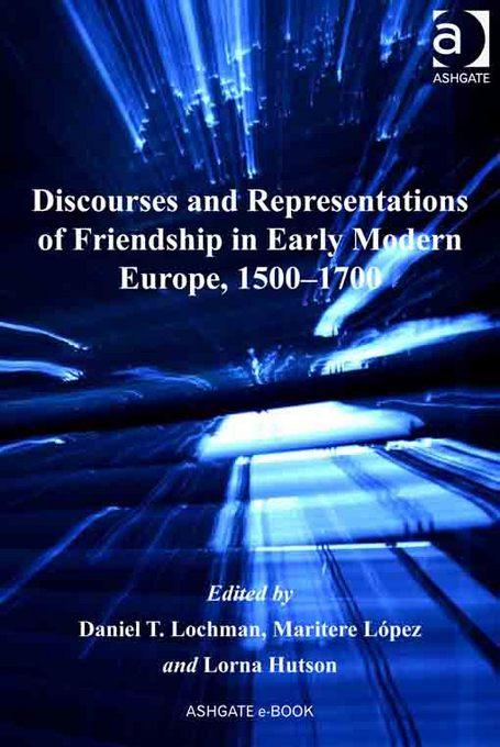 Discourses and Representations of Friendship in Early Modern Europe, 1500-1700 EB9781409433347