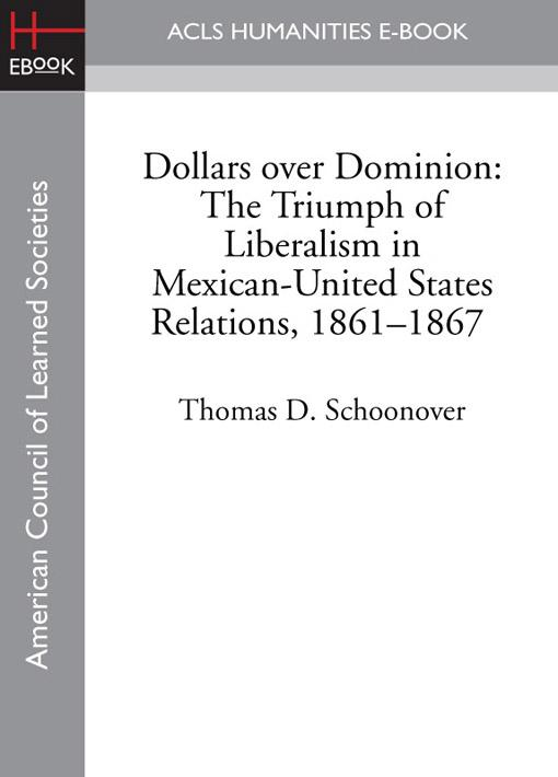 Dollars over Dominion: The Triumph of Liberalism in Mexican-United States Relations, 1861-1867 EB9781597408868