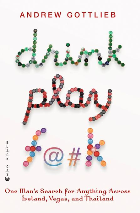 Drink, Play, F@#k: One Man's Search for Anything Across Ireland, Las Vegas, and Thailand EB9781555849115