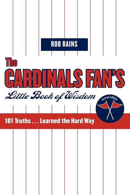 The Cardinals Fan's Little Book of Wisdom: 101 Truths...Learned the Hard Way EB9781461664888