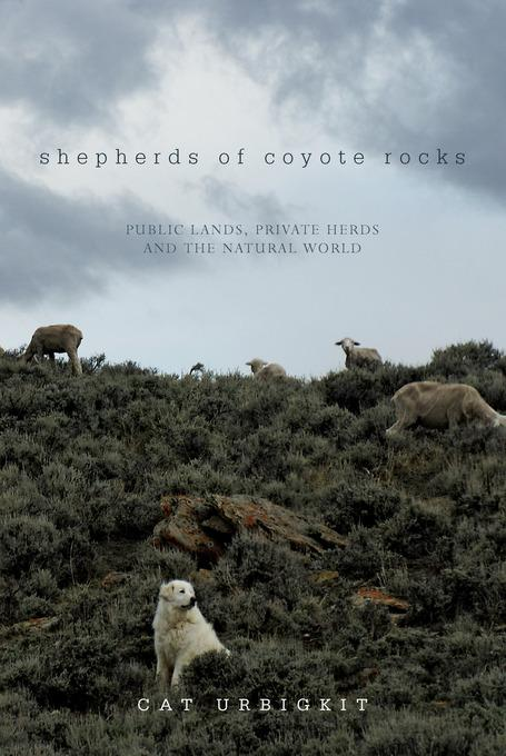 Shepherds of Coyote Rocks: Public Lands, Private Herds and the Natural World EB9781581577792