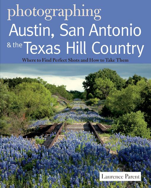 Photographing Austin, San Antonio and the Texas Hill Country: Where to Find Perfect Shots and How to Take Them EB9781581578188