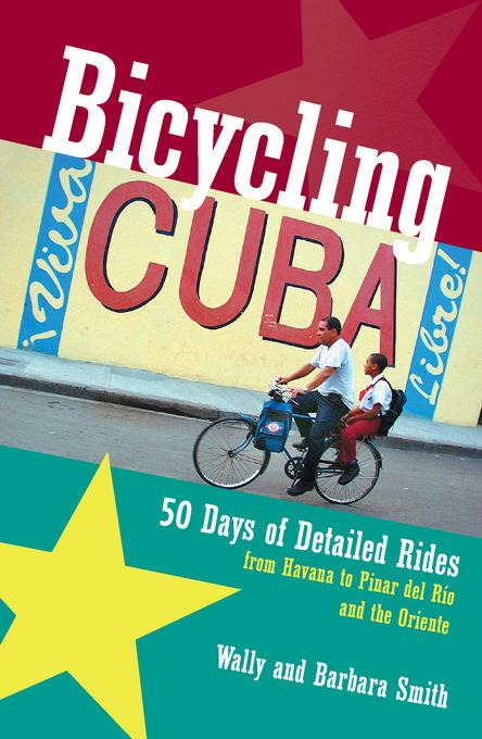 Bicycling Cuba: 50 Days of Detailed Rides from Havana to El Oriente EB9781581579147