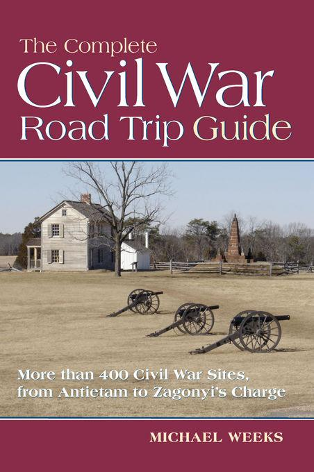 The Complete Civil War Road Trip Guide: 10 Weekend Tours and More than 400 Sites, from Antietam to Zagonyi's Charge EB9781581579512