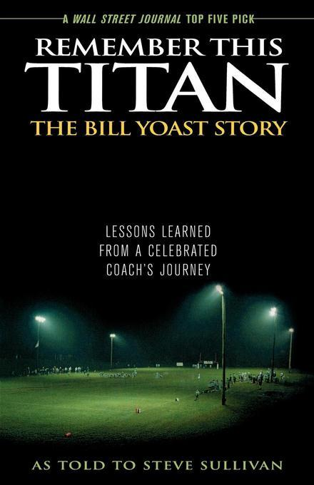 Remember This Titan: The Bill Yoast Story: Lessons Learned from a Celebrated Coach's Journey As Told to Steve Sullivan EB9781589796331