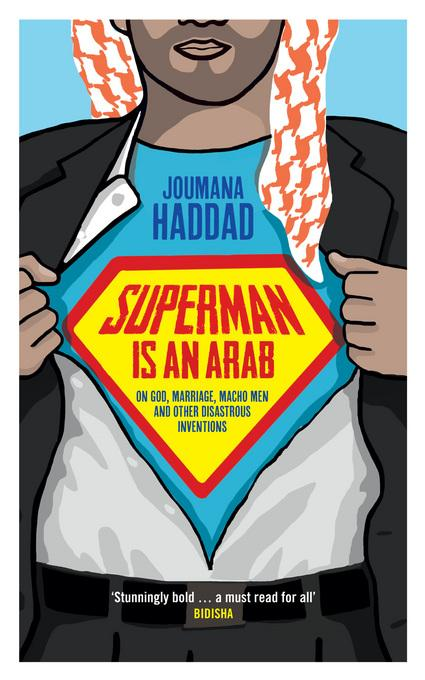 Superman is an Arab: On God, marriage, macho men and other disastrous inventions EB9781908906083