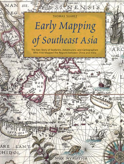 Early Mapping of Southeast Asia: The Epic Story of Seafarers, Adventurers, and Cartographers Who First Mapped the Regions Between China and India EB9781462906963