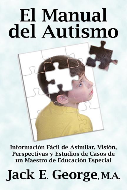 El Manual del Autismo: Informaci?n F?cil de Asimilar, Visi?n, Perspectivas y Estudios de Casos de un Maestro de Educaci?n Especial EB9781926918211