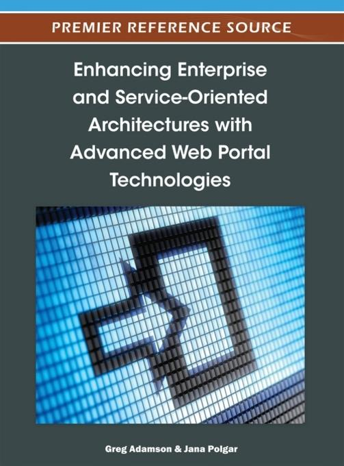 Enhancing Enterprise and Service-Oriented Architectures with Advanced Web Portal Technologies EB9781466603370