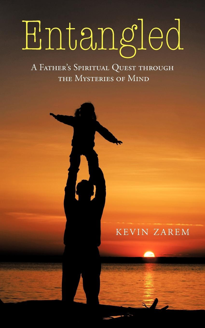 Entangled: A Father's Spiritual Quest through the Mysteries of Mind EB9781450294256