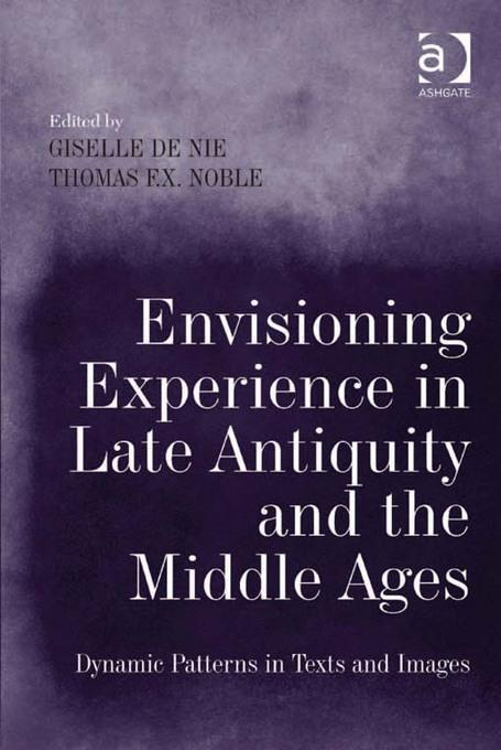 Envisioning Experience in Late Antiquity and the Middle Ages: Dynamic Patterns in Texts and Images EB9781409446217