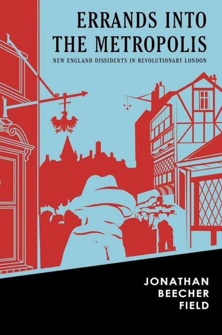 Errands into the Metropolis: New England Dissidents in Revolutionary London EB9781584658238