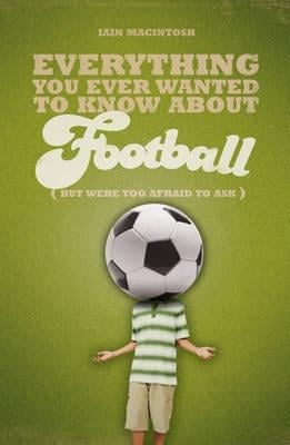 Everything You Ever Wanted to Know About Football But Were too Afraid to Ask EB9781408131879