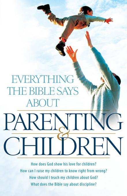 Everything the Bible Says About Parenting and Children: How does God show his love for children?  How can I raise my children to know right from wrong EB9781441260536