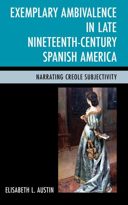 Exemplary Ambivalence in Late Nineteenth-Century Spanish America: Narrating Creole Subjectivity EB9781611484656