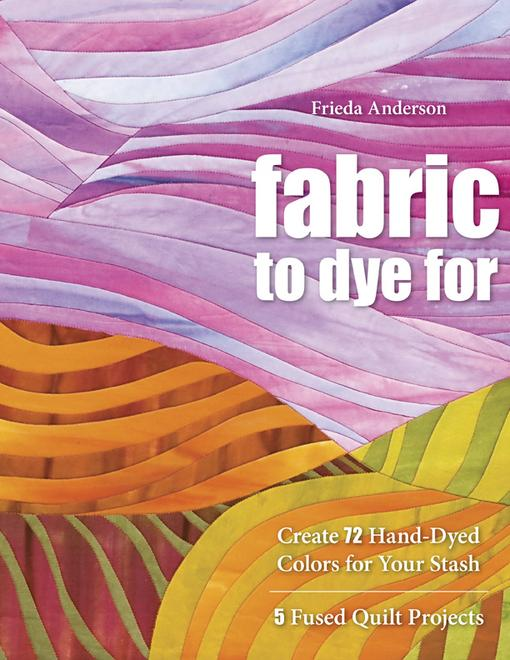 Fabric To Dye For: Create 72 Hand-Dyed Colors for Your Stash, 5 Fused Quilt Projects EB9781607051237