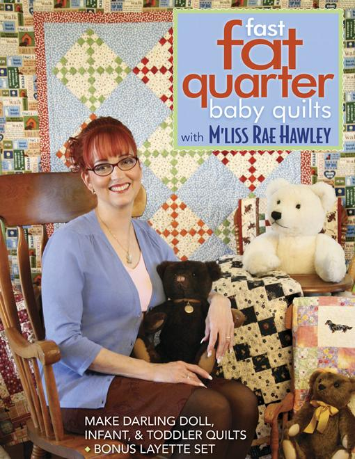 Fast, Fat Quarter Baby Quilts with M'Liss Rae Hawley: Make Darling Doll, Infant, & Toddler Quilts - Bonus Layette Set EB9781607050926
